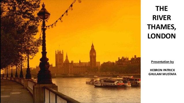 THE RIVER THAMES, LONDON Presentation by HEBRON PATRICK GHULAM MUSTAFA