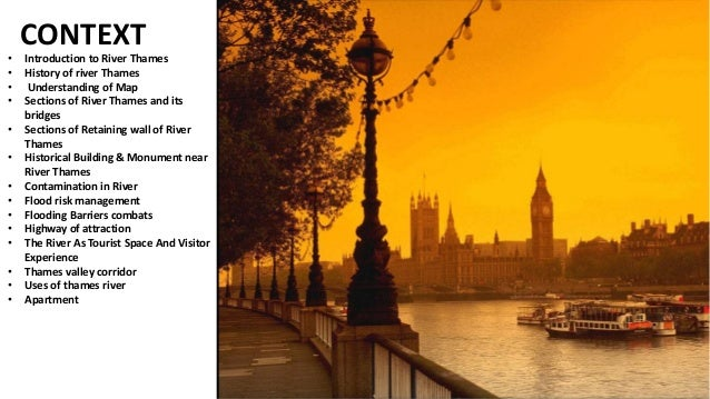 CONTEXT • Introduction to River Thames • History of river Thames • Understanding of Map • Sections of River Thames and its...
