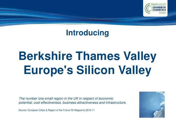 IntroducingBerkshire Thames Valley Europes Silicon ValleyThe number one small region in the UK in respect of economicpoten...