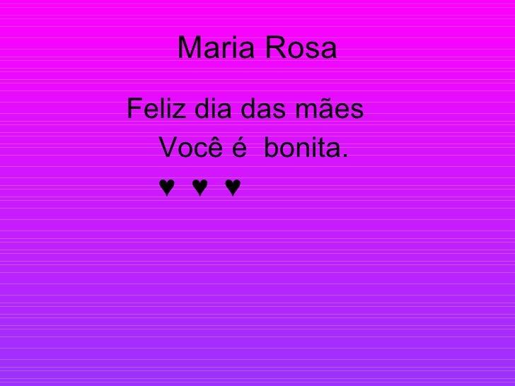 Maria Rosa <ul><li>Feliz dia das mães </li></ul><ul><li>Você é  bonita. </li></ul><ul><li>♥  ♥  ♥ </li></ul>