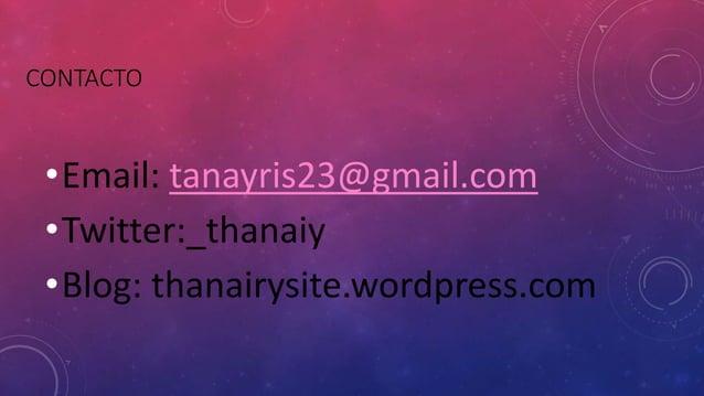 CONTACTO •Email: tanayris23@gmail.com •Twitter:_thanaiy •Blog: thanairysite.wordpress.com
