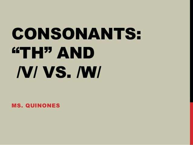 """CONSONANTS: """"TH"""" AND /V/ VS. /W/ MS. QUINONES"""