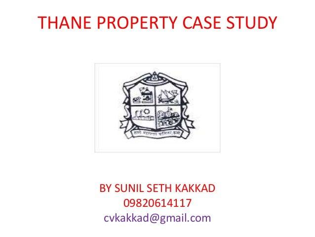 THANE PROPERTY CASE STUDY BY SUNIL SETH KAKKAD 09820614117 cvkakkad@gmail.com