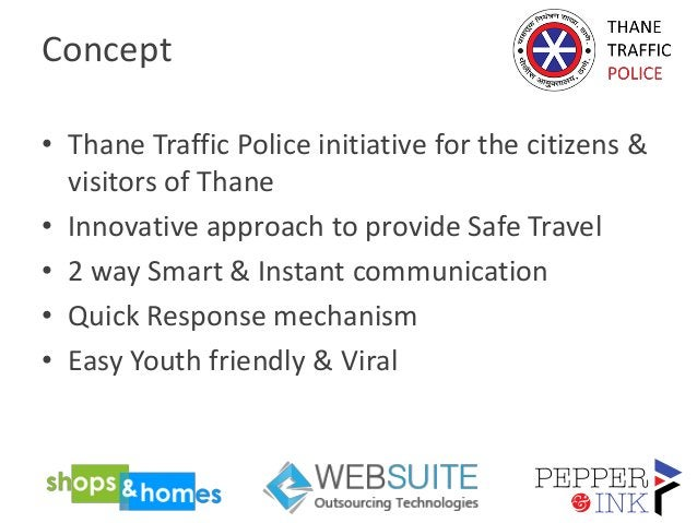 Concept • Thane Traffic Police initiative for the citizens & visitors of Thane • Innovative approach to provide Safe Trave...