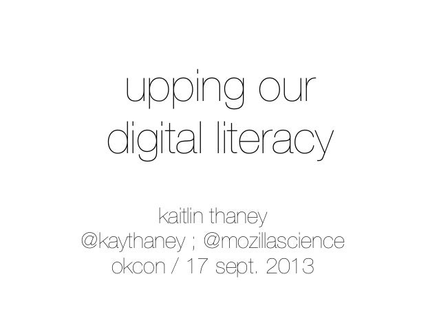 upping our digital literacy kaitlin thaney @kaythaney ; @mozillascience okcon / 17 sept. 2013