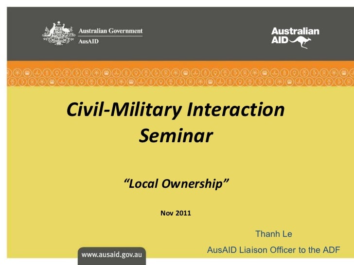 """Civil-Military Interaction Seminar """" Local Ownership """" Nov 2011 Thanh Le AusAID Liaison Officer to the ADF"""