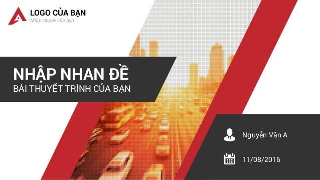 NHẬP NHAN ĐỀ BÀI THUYẾT TRÌNH CỦA BẠN LOGO CỦA BẠN Nhập slogon của bạn Nguyễn Văn A 11/08/2016