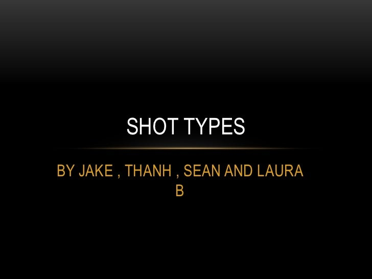 BY JAKE , THANH , SEAN AND LAURA B <br />SHOT TYPES<br />