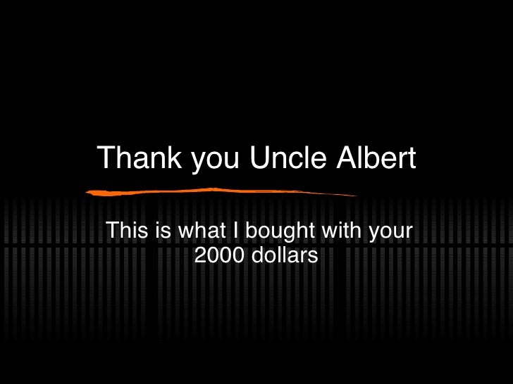 Thank you Uncle Albert This is what I bought with your 2000 dollars