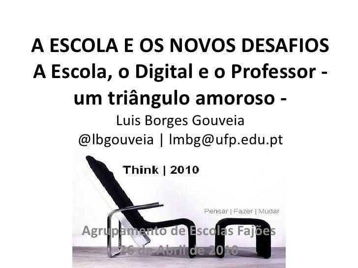 A ESCOLA E OS NOVOS DESAFIOSA Escola, o Digital e o Professor - um triângulo amoroso -Luis Borges Gouveia@lbgouveia | lmbg...