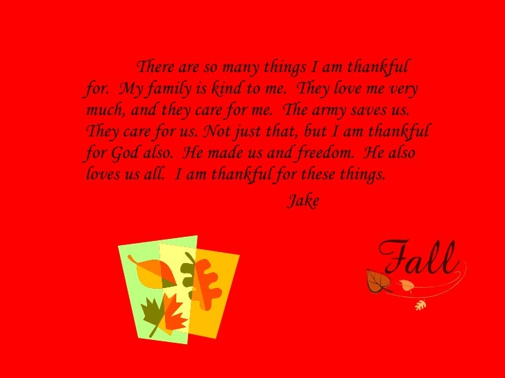 There are so many things I am thankful for.  My family is kind to me.  They love me very much, and they care for me.  The ...