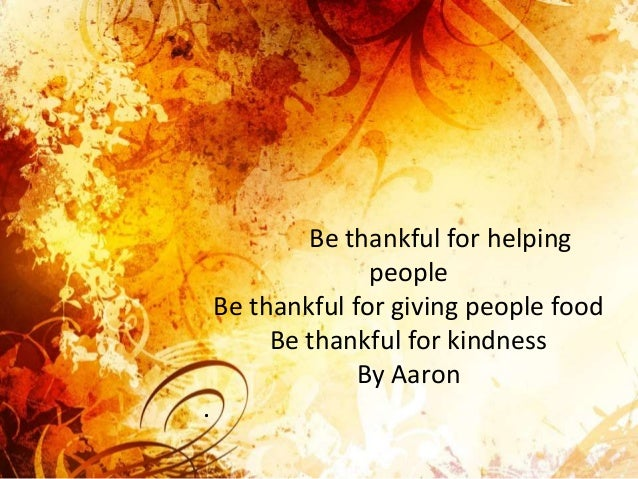 Be thankful for helping people Be thankful for giving people food Be thankful for kindness By Aaron .