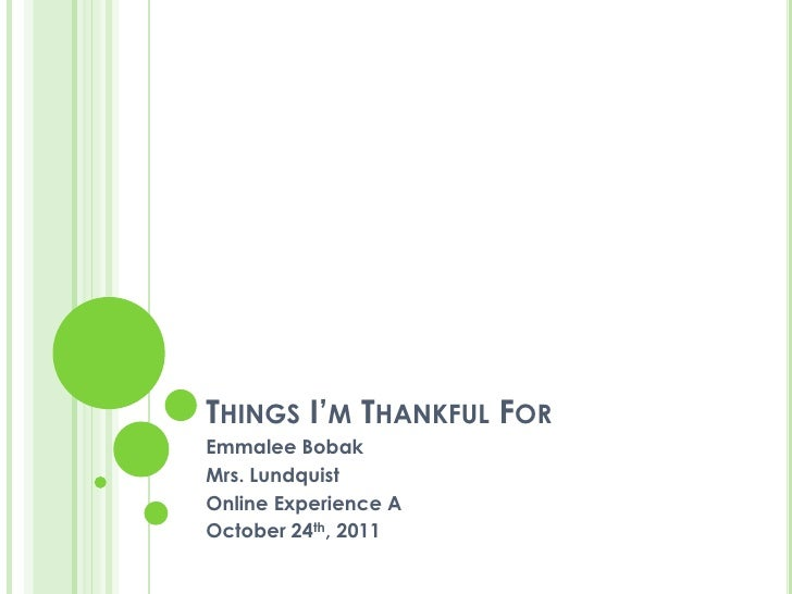 THINGS I'M THANKFUL FOREmmalee BobakMrs. LundquistOnline Experience AOctober 24th, 2011