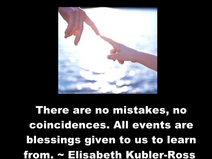There are no mistakes, no coincidences. All events are blessings given to us to learn from. ~ Elisabeth Kubler-Ross