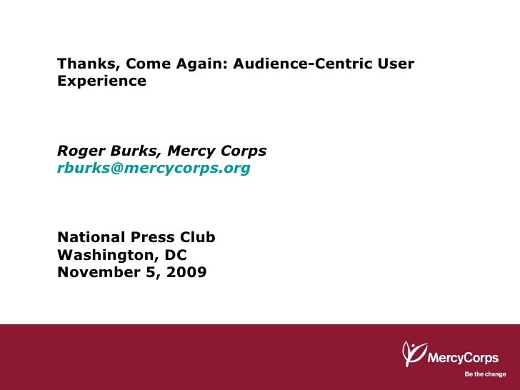 Thanks, Come Again: Audience-Centric User Experience Roger Burks, Mercy Corps [email_address] National Press Club Washingt...