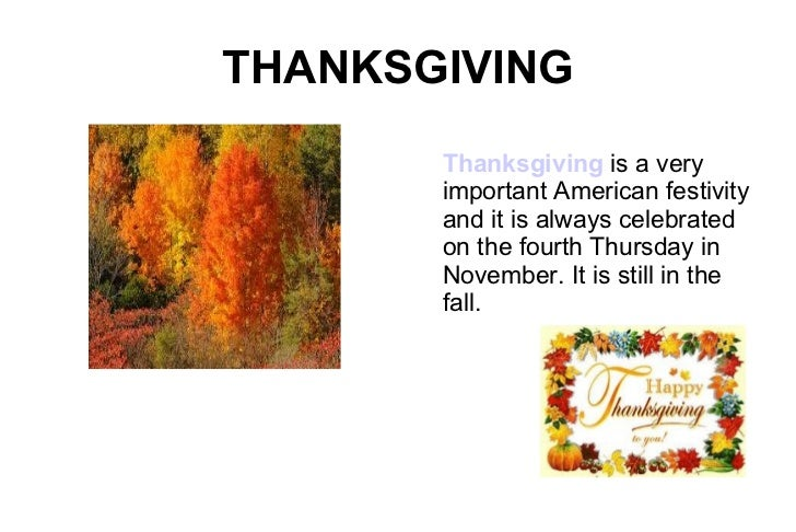 THANKSGIVING Thanksgiving  is a very important American festivity and it is always celebrated on the fourth Thursday in No...