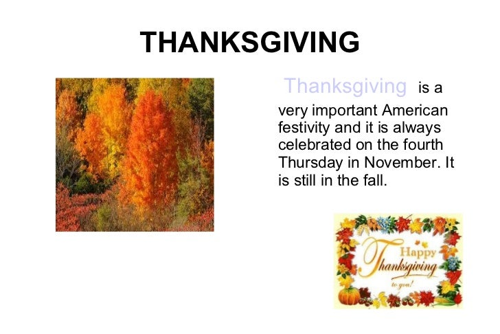 THANKSGIVING Thanksgiving   is a very important American festivity and it is always celebrated on the fourth Thursday in N...