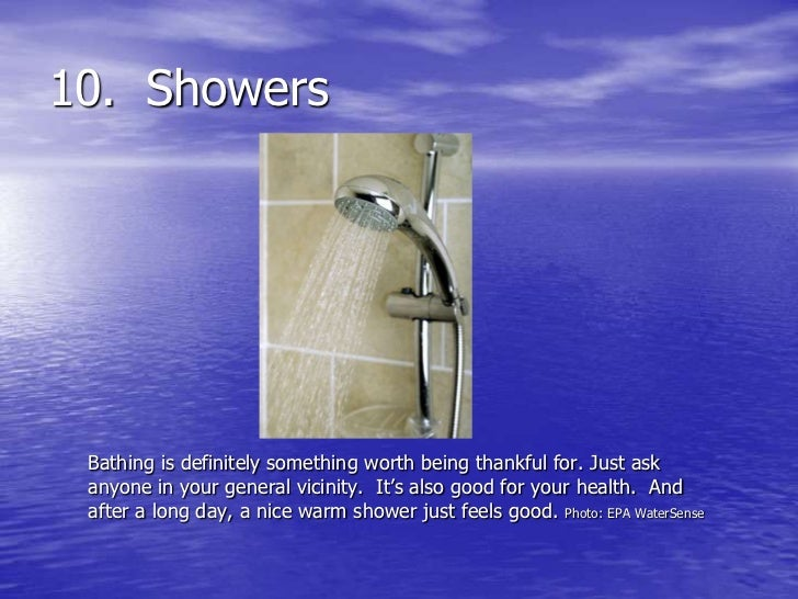 10. Showers Bathing is definitely something worth being thankful for. Just ask anyone in your general vicinity. It's also ...