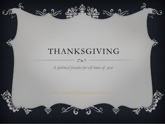 THANKSGIVING A spiritual practice for all times of year  http://www.tellthemthatilovethem.net