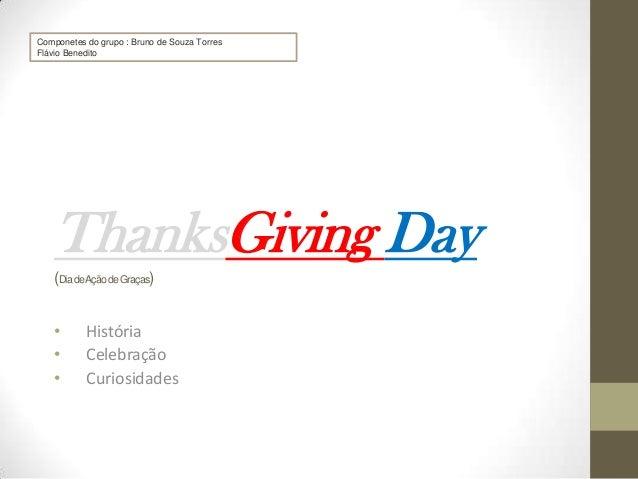 Componetes do grupo : Bruno de Souza Torres Flávio Benedito  ThanksGiving Day (Dia deAção de Graças)  • • •  História Cele...