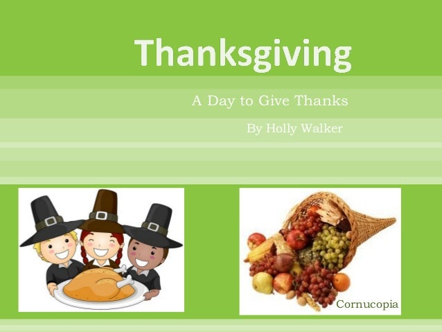 A Day to Give Thanks      By Holly Walker                   Cornucopia