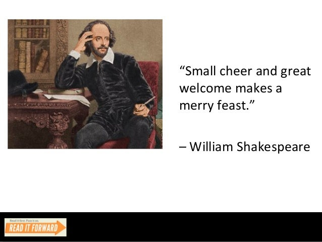 """Small cheer and great welcome makes a merry feast."" – William Shakespeare"