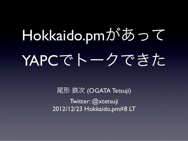 Hokkaido.pmがあってYAPCでトークできた    尾形 鉄次 (OGATA Tetsuji)         Twitter: @xtetsuji   2012/12/23 Hokkaido.pm#8 LT