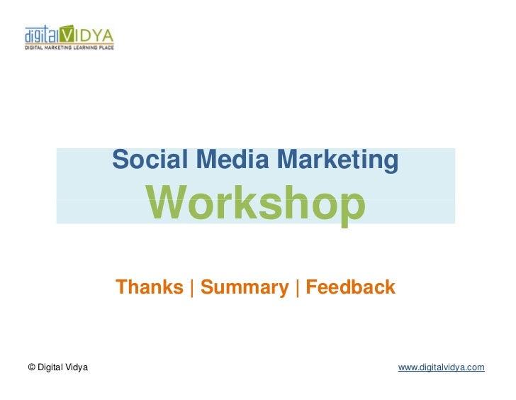 Social Media Marketing                    Workshop                  Thanks   Summary   Feedback© Digital Vidya            ...
