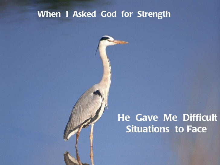 When  I  Asked  God  for  Strength He  Gave  Me  Difficult  Situations  to Face