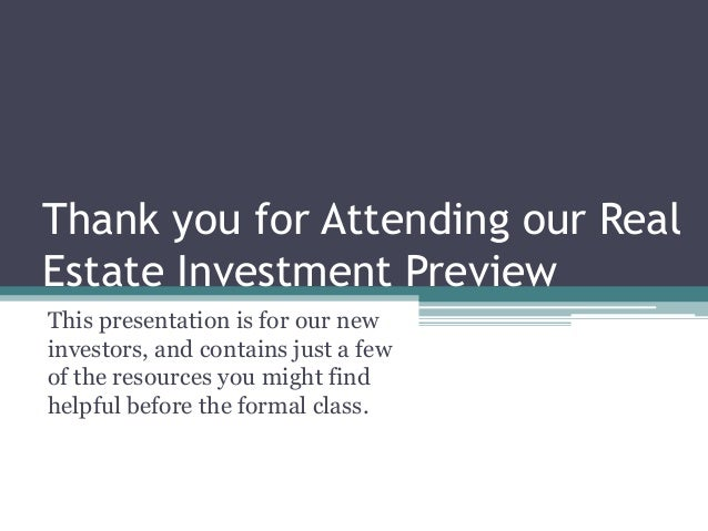 Thank you for Attending our Real Estate Investment Preview This presentation is for our new investors, and contains just a...