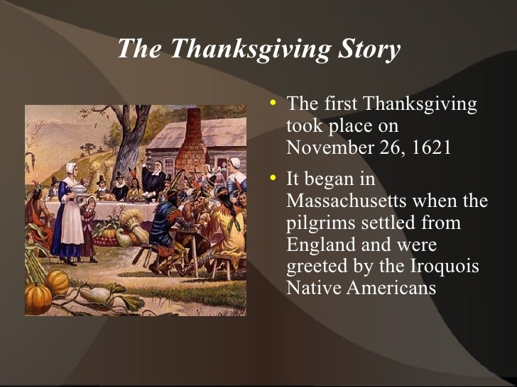 The Thanksgiving Story <ul><li>The first Thanksgiving took place on November 26, 1621 </li></ul><ul><li>It began in Massac...