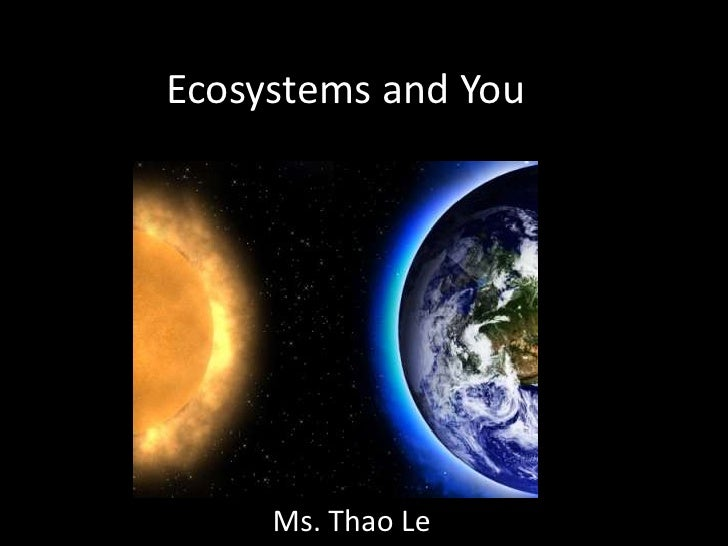 Ecosystems and You     Ms. Thao Le