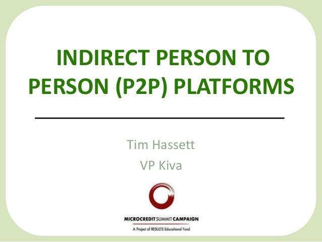 INDIRECT PERSON TO PERSON (P2P) PLATFORMS Tim Hassett VP Kiva