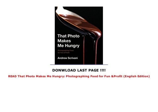 DONWLOAD LAST PAGE !!!! READ That Photo Makes Me Hungry: Photographing Food for Fun &Profit (English Edition)