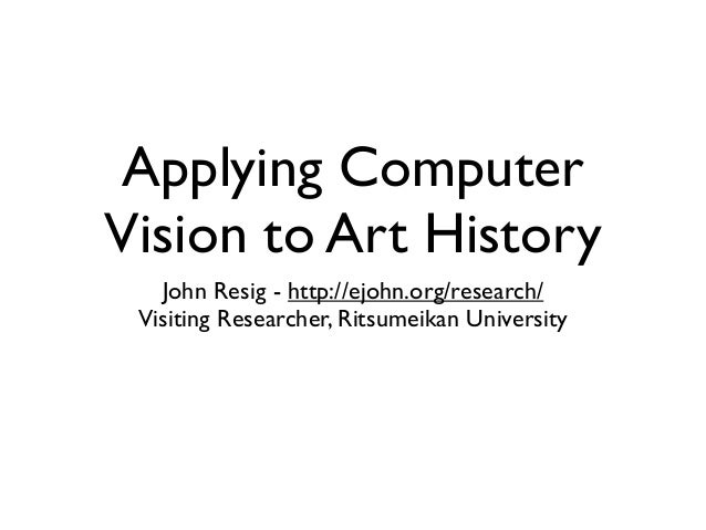 Applying Computer Vision to Art History John Resig - http://ejohn.org/research/ Visiting Researcher, Ritsumeikan Universit...