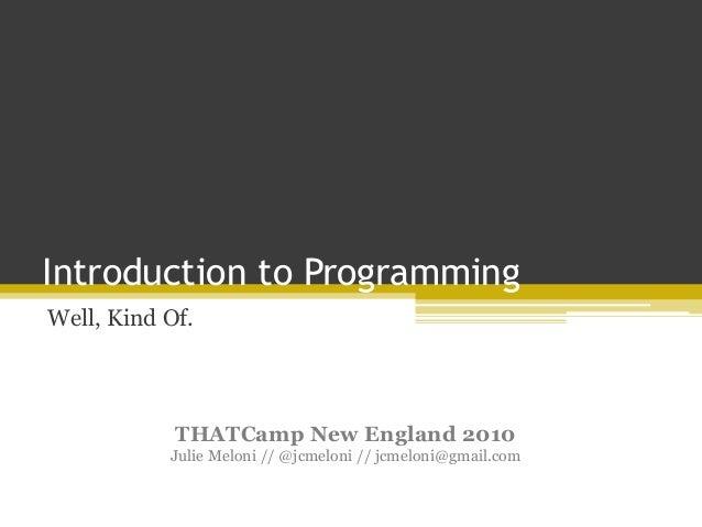 Introduction to Programming Well, Kind Of. THATCamp New England 2010 Julie Meloni // @jcmeloni // jcmeloni@gmail.com