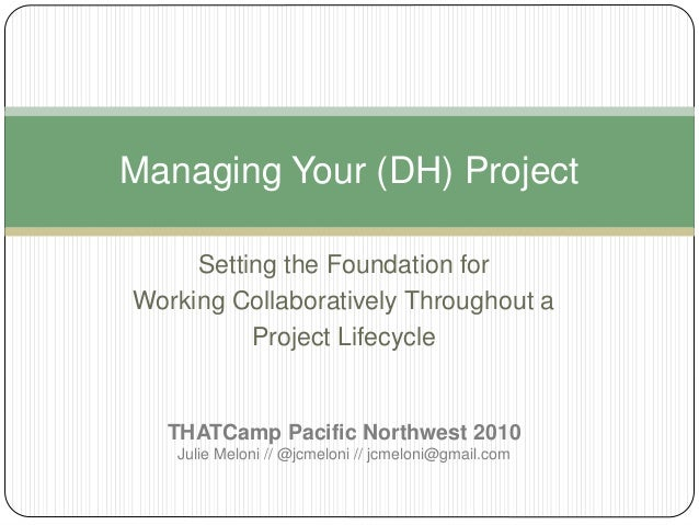 Setting the Foundation for Working Collaboratively Throughout a Project Lifecycle Managing Your (DH) Project THATCamp Paci...