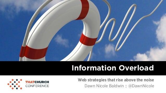 Web strategies that rise above the noise Dawn Nicole Baldwin :: @DawnNicole Information Overload