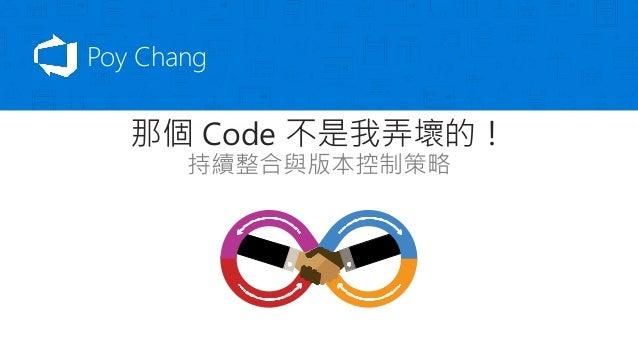 那個 Code 不是我弄壞的! 持續整合與版本控制策略 Poy Chang
