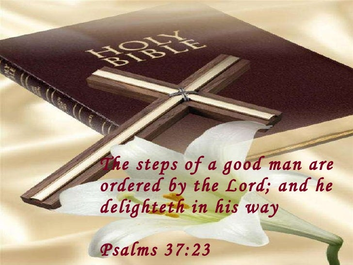 The steps of a good man are ordered by the Lord; and he delighteth in his way Psalms 37:23