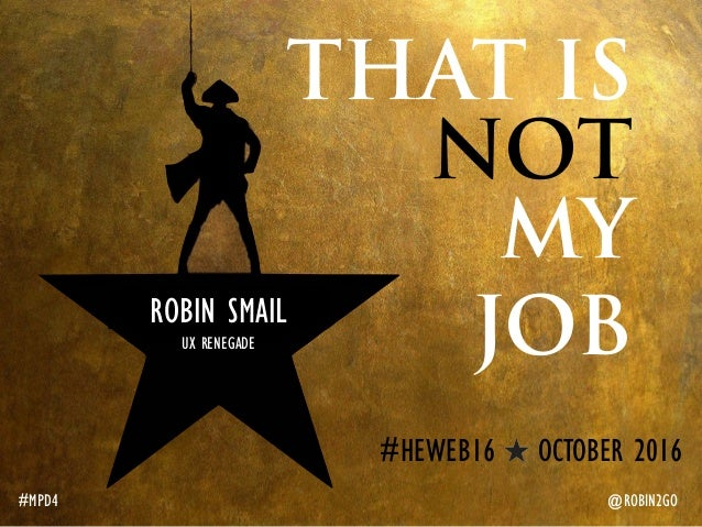 THAT IS NOT MY JOB #MPD4 @ROBIN2GO ROBIN SMAIL UX RENEGADE #HEWEB16 OCTOBER 2016