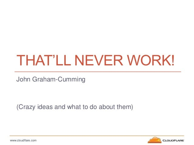 THAT'LL NEVER WORK!    John Graham-Cumming    (Crazy ideas and what to do about them)www.cloudflare.com