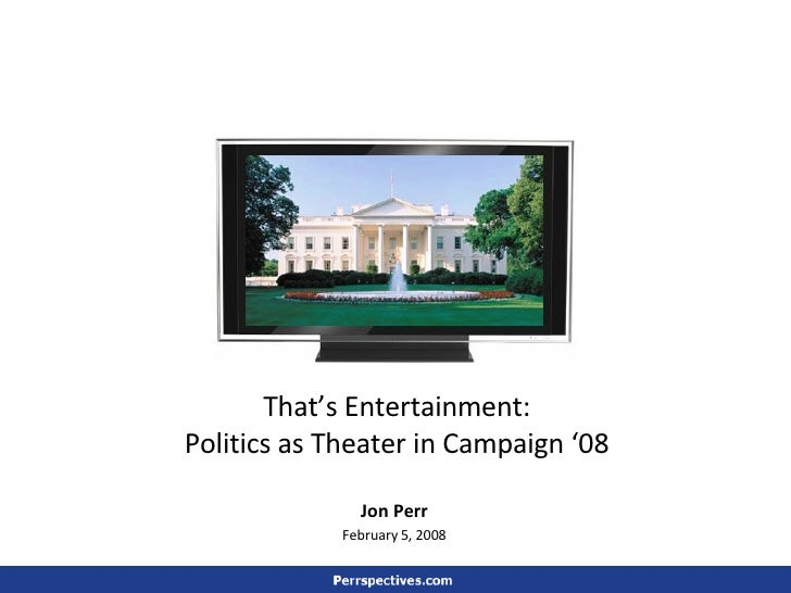 That's Entertainment: Politics as Theater in Campaign '08 Jon Perr February 5, 2008