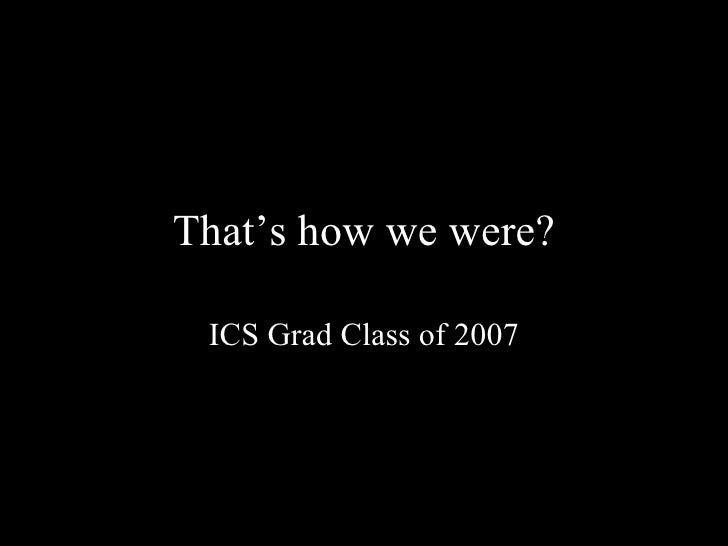 That's how we were? ICS Grad Class of 2007