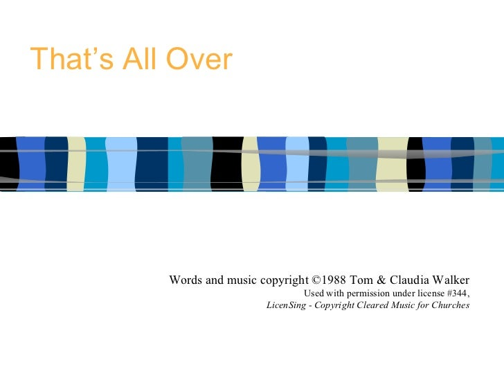 That's All Over Words and music copyright ©1988 Tom & Claudia Walker Used with permission under license #344, LicenSing - ...