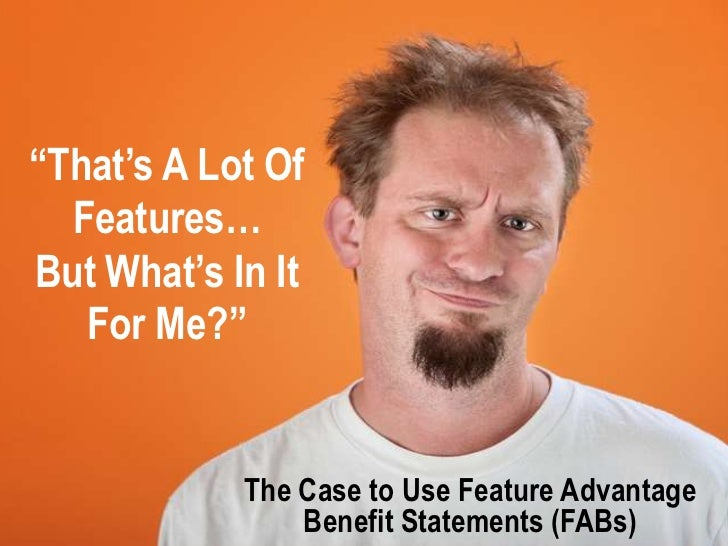 """""""That's A Lot Of  Features…But What's In It   For Me?""""            The Case to Use Feature Advantage                Benefit..."""