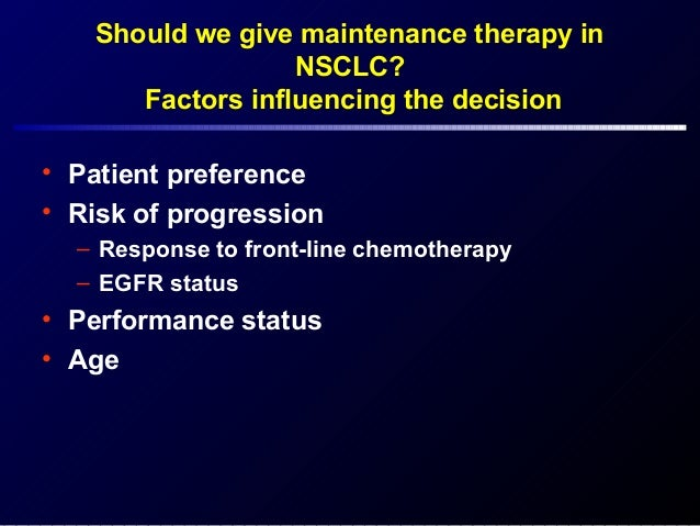Should we give maintenance therapy in NSCLC? Factors influencing the decision • Patient preference • Risk of progression –...