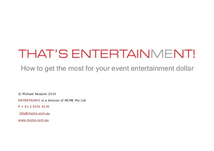 How to get the most for your event entertainment dollar© Michael Neaylon 2010ENTERTAINME is a division of MCME Pty LtdP + ...