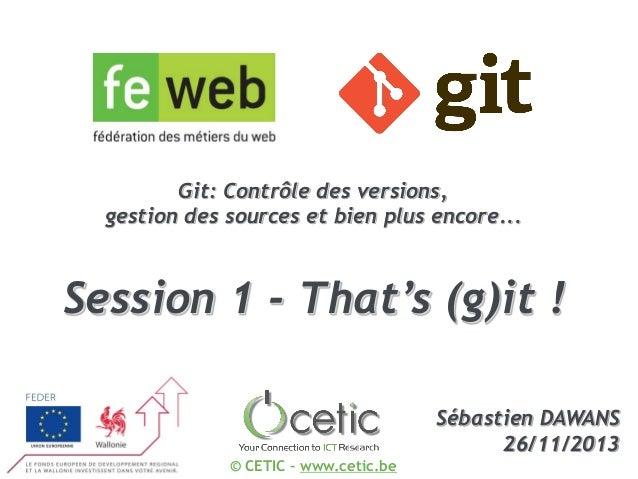 Git: Contrôle des versions, gestion des sources et bien plus encore...  Session 1 - That's (g)it ! Sébastien DAWANS 26/11/...