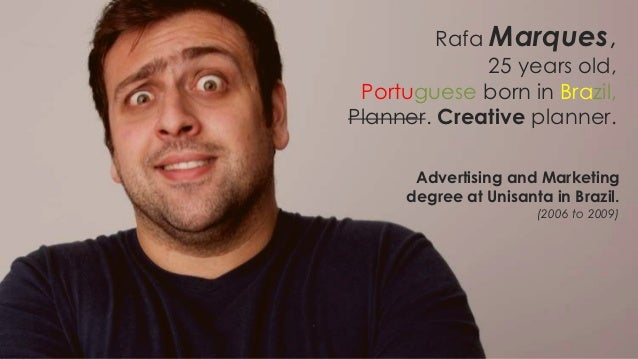 Rafa Marques,              25 years old, Portuguese born in Brazil,Planner. Creative planner.      Advertising and Marketi...